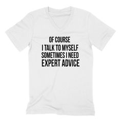 Of course I talk to myself sometimes I need expert advice birthday holiday funny cool V Neck T Shirt