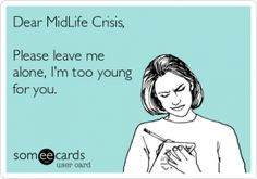 Dear midlife crisis, please leave me alone, I'm too young for you.