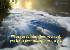 Rumi quote: when you do things from your soul you feel a river moving through you, a joy.
