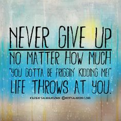 "Never give up - no matter how much ""you gotta be friggin' kidding me!"" life throws at you! :)"