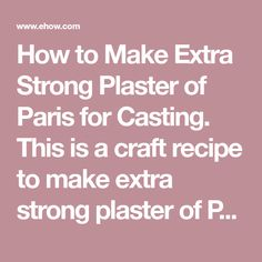 How to Make Extra Strong Plaster of Paris for Casting. This is a craft recipe to make extra strong plaster of Paris for casting. Objects that you make using this plaster of Paris recipe will dry very hard and smooth. This plaster dries so hard that you can sand your objects with a fine grain sandpaper to give them an extra smooth finish. You can...
