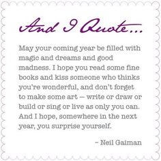 May your coming year be filled with magic and dreams and god madness. I hope you read some fine books and kiss someone who thinks you're wonderful, and don't forget to make some art - write or draw or build or sing or live as only you can. And I hope somewhere in the next year you surprise yourself.