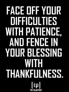 FACE OFF YOUR DIFFICULTIES WITH PATIENCE, AND FENCE IN YOUR BLESSING WITH THANKFULNESS.