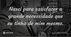 Nasci para satisfazer a grande necessidade que eu tinha de mim mesmo. — Jean-Paul Sartre