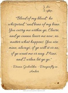 """Jamie....from Dragonfly in Amber """"Sangre de mi sangre-repitió-y hueso de mi hueso. Me llevas dentro de tí, Claire; ahora no puedes abandomarme, pase lo que pase. Eres mia para siempre, quieras o no, me ames o no. Mía, y no te dejaré ir."""""""