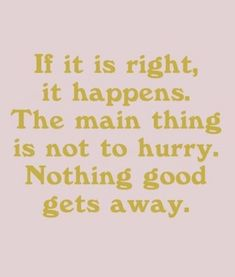 if it is right, it happens. the main thing is not to hurry. nothing good gets away .. | best life quotes