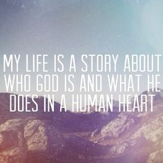 My life is a story about who God is and what He does in a human heart.
