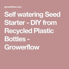 Self watering Seed Starter - DIY from Recycled Plastic Bottles - Growerflow
