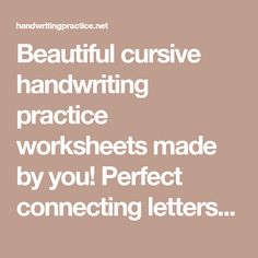Beautiful cursive handwriting practice worksheets made by you! Perfect connecting letters even after letters b - o - v - w. Type and watch letters magically appear on your cursive handwriting practice worksheet. Change size, color, add arrows and much more.