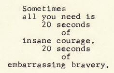 Sometimes all you need is 20 seconds of insane courage. 20 seconds of embarrassing recovery.