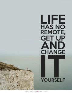 Life has no remote, Get up and change it yourself. Life quotes on PictureQuotes.com.