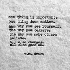 One thing is important… One thing does matter… the way you see yourself… the way you believe… the way you make others believe. All else changes. All else goes on. ~ R.M.Drake