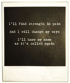 I'll find strength in pain. And I will change my ways. I'll know my name as it's called again.