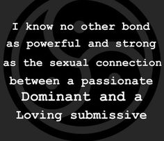 Agreed…but it goes beyond sex. The submissive's trust in the Dom, in placing their life in the Dom's hands, coupled with the love and responsibility the Dom has for taking care of the submissive, creates a bond stronger than anything I have seen or experienced. It's two halves of a whole and its the most wonderful feeling I have ever experienced. - A Master.      Very true.     It is sad those not aware of the D/s dynamic find it easy to ridicule.