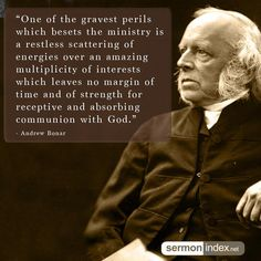 """""""One of the gravest perils which besets the ministry is a restless scattering of energies over an amazing multiplicity of interests which leaves no margin of time and of strength for receptive and absorbing communion with God."""" - Andrew Bonar #gravest #perils #ministry"""