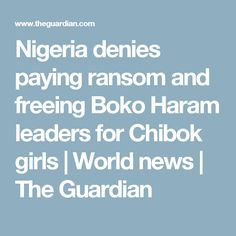 Nigeria denies paying ransom and freeing Boko Haram leaders for Chibok girls | World news | The Guardian