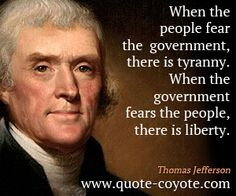 """Thomas Jefferson - """"When the people fear the government, ther..."""""""