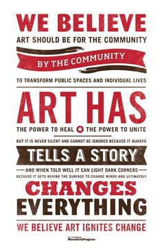 we believe art should be for the community by the community to transform public spaces and individual lives. art has the power to heal, the power to unit, but it is never silent and cannot be ignored because it always tells a story and when told well it can light dark corners because it gets behind the surface to change minds and ultimately changes everything. we believe art ignites change.