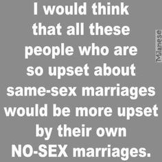 I would think that all these people who are upset about same-sex marriages would be more upset by their own no-sex marriages. Support gay rights.