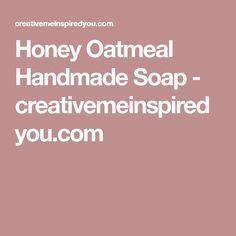 Honey Oatmeal Handmade Soap - creativemeinspiredyou.com