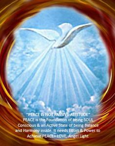 """PEACE IS NOT PASSIVE ATTITUDE"" PEACE is foundation of Inner Conscious. PEACE is one of many Divine Values that must be experienced deeply through Soul Conscious. So It needs effort & power to achieve the Subtle & Precious State of being Peace. PEACE is not a Passive Attitude; it is an Active State. Peace is when all subtle entities of Soul which are Mind, Intellect & Subtle Memory/ Characters are in perfect Balance & Harmony.  LOVE, Angel Light"