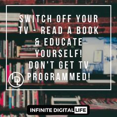 Switch off your TV - Read a book and Educate yourself!  Don't get TV programmed!  Be pro-active vs passive in your life!  Double tap if you agree & please !