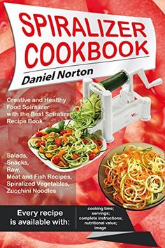 Spiralizer Cookbook: Creative and Healthy Food Spiralizer with the Best Spiralizer Recipe Book (Salads, Snacks, Raw, Meat and Fish Recipes, Spiralized Vegetables, Zucchini Noodles) by [Norton, Daniel]