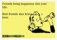 friends bring happiness into your life - best friends  also brings beer