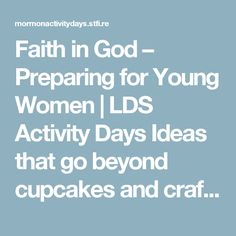 Faith in God – Preparing for Young Women   LDS Activity Days Ideas that go beyond cupcakes and crafts!
