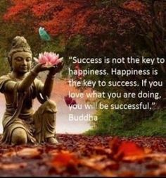 success is not the key to happiness. happiness is the key to success. If you love what you are doing, you will be successful. - the Buddha Buddhist Quotes, Spiritual Quotes, Positive Quotes, Buddhist Teachings, Positive Thoughts, Positive Vibes, Great Quotes, Me Quotes, Motivational Quotes