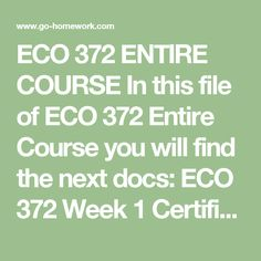 ECO 372 ENTIRE COURSE In this file of ECO 372 Entire Course you will find the next docs:  ECO 372 Week 1 Certification of Understanding.doc ECO 372 Week 1 DQs.doc ECO 372 Week 2 Individual Assignment Fundamentals of Macroeconomics Paper.doc ECO 372 Week 2 Summary.doc ECO 372 Week 2 Team Summary.doc ECO 372 Week 3 DQs.doc ECO 372 Week 3 Economic Advisement Paper.doc ECO 372 Week 3 Individual Learning Summary.doc ECO 372 Week 3 Reflection Team Summary.doc ECO 372 Week 4 DQs.doc ECO 372 Week 4…