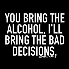 You bring the alcohol, I'll bring the bad decisions