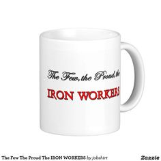 The Few The Proud The IRON WORKERS Classic White Coffee Mug
