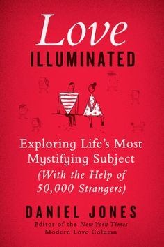 Love Illuminated: Exploring Life's Most Mystifying Subject (with the Help of 50,000 Strangers) by Daniel Jones