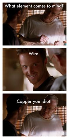 Breaking Bad. Walt: What element comes to mind? Jesse: Wire. Walt: Copper you idiot. - #breakingbad #TV