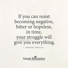 """""""If you can resist becoming negative, bitter or hopeless, in time, your struggle will give you everything."""" -- Bryant McGill"""