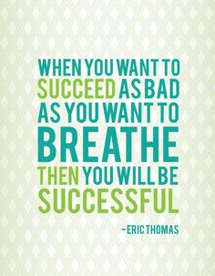 When you want to succeed as bad as you want to breathe then you will be successful. Eric Thomas