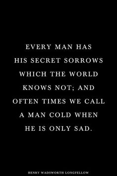 Every man has his sorrows which the world knows not and often times we call a man cold when he is only sad