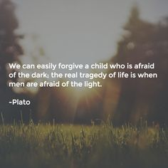 """""""We can forgive a child who is afraid of the dark; the real tragedy of life is when men are afraid of the light."""""""