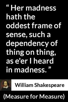 William Shakespeare - Measure for Measure - Her madness hath the oddest frame of sense, such a dependency of thing on thing, as e'er I heard in madness.
