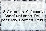 http://tecnoautos.com/wp-content/uploads/imagenes/tendencias/thumbs/seleccion-colombia-conclusiones-del-partido-contra-peru.jpg Partido De Colombia. Seleccion Colombia conclusiones del partido contra Peru, Enlaces, Imágenes, Videos y Tweets - http://tecnoautos.com/actualidad/partido-de-colombia-seleccion-colombia-conclusiones-del-partido-contra-peru/