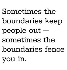 Sometimes boundaries keep people out - sometimes the boundaries fence you in.