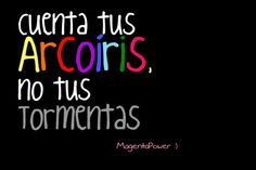 Cuenta tus arcoiris, no tus tormentas...