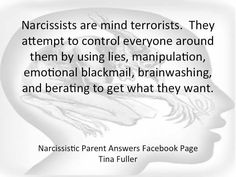 Narcissists are mind terrorists. They attempt to control everyone around them by using lies, manipulation, emotional blackmail, brainwashing and berating to get what they want.