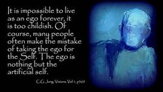"""It is impossible to live as an ego forever, it is too childish. Of course, many people often make the mistake of taking the ego for the Self. The ego is nothing but the artificial self."" ~C.G. Jung, Visions Seminar, p: 369."
