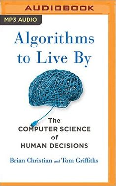 Algorithms to Live By: The Computer Science of Human Decisions: Brian Christian, Tom Griffiths: 0889290409195: Amazon.com: Books