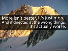More isn't better. It's just more. And if directed at the wrong things, it's actually worse.