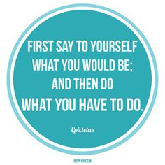 First say to yourself what you would be; and then do what you have to do. ~ Epictetus