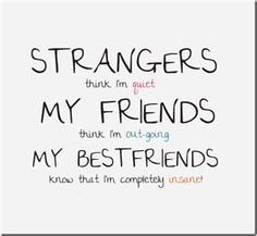 Exactly, exactly right. When I'm around a ton of people, or somewhere new, I hardly talk at all. When I'm around my friends (or family) I talk quite a bit. When I'm with my best friends I NEVER SHUT UP!!! And they love me anyway. :)