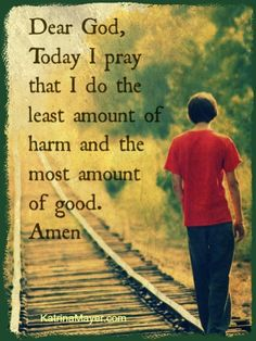 Dear God, Today I pray that I do the least amount of harm and the most amount of good. Amen